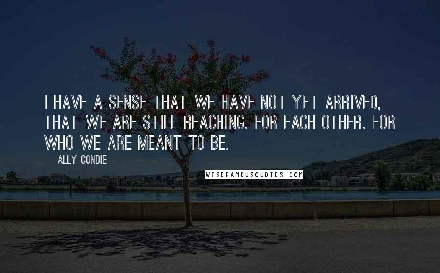 Ally Condie quotes: I have a sense that we have not yet arrived, that we are still reaching. For each other. For who we are meant to be.