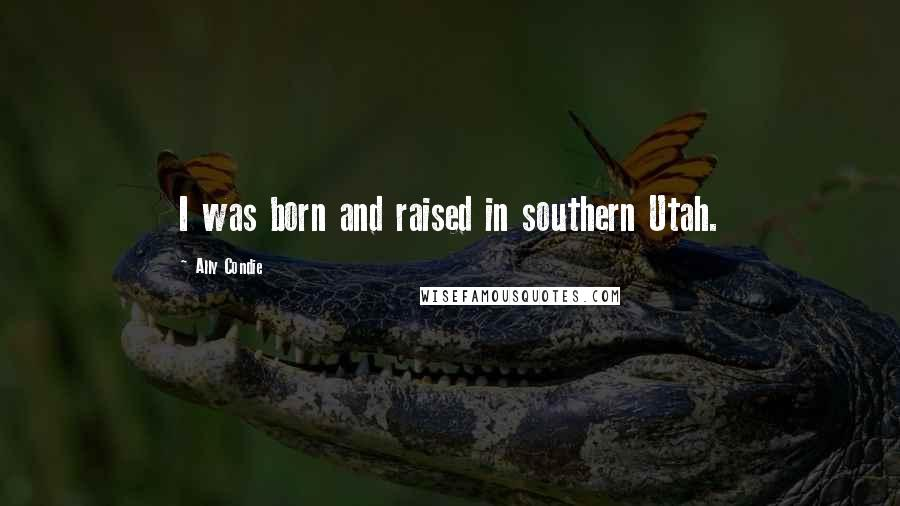 Ally Condie quotes: I was born and raised in southern Utah.