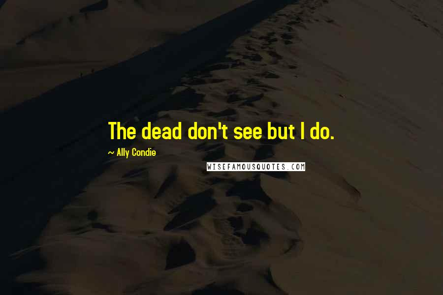 Ally Condie quotes: The dead don't see but I do.