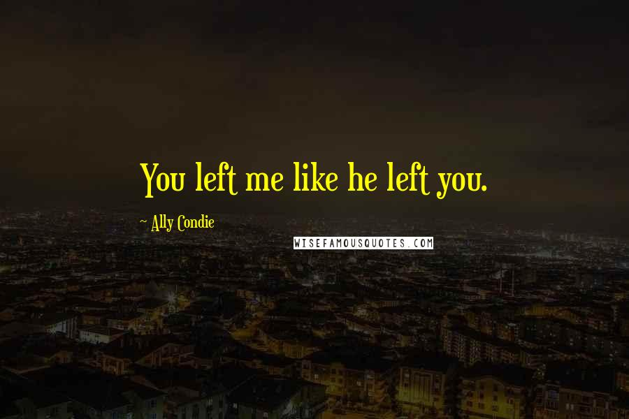 Ally Condie quotes: You left me like he left you.