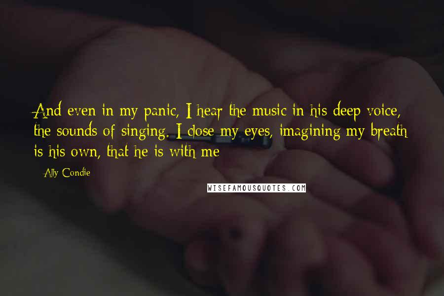 Ally Condie quotes: And even in my panic, I hear the music in his deep voice, the sounds of singing. I close my eyes, imagining my breath is his own, that he is