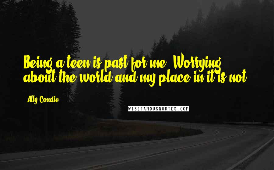 Ally Condie quotes: Being a teen is past for me. Worrying about the world and my place in it is not.