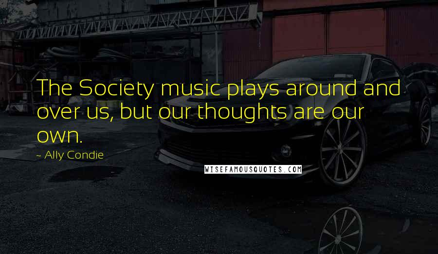 Ally Condie quotes: The Society music plays around and over us, but our thoughts are our own.