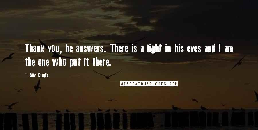 Ally Condie quotes: Thank you, he answers. There is a light in his eyes and I am the one who put it there.