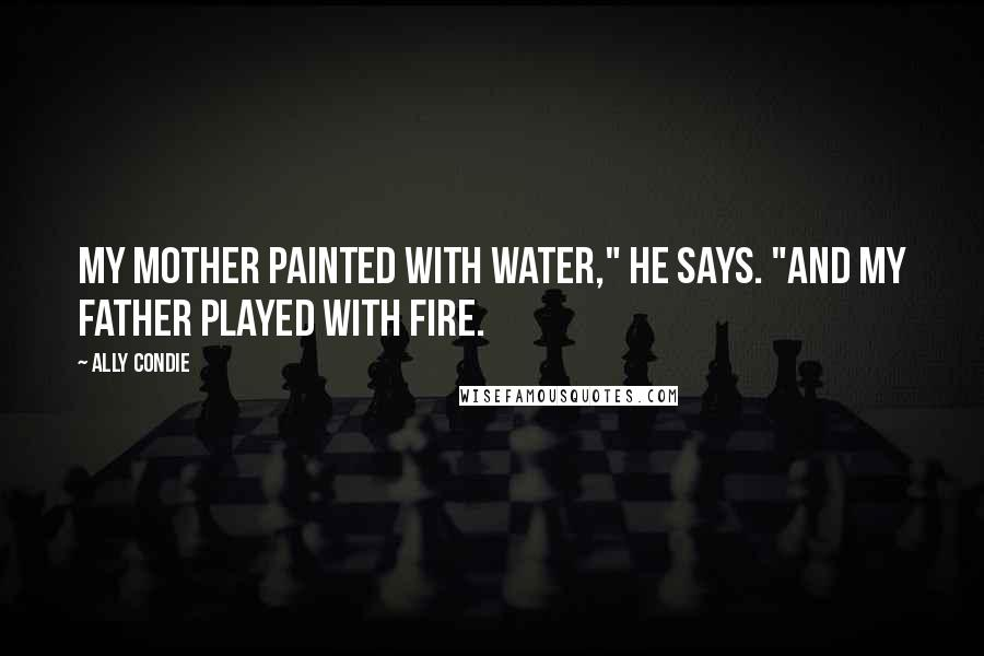 """Ally Condie quotes: My mother painted with water,"""" he says. """"And my father played with fire."""