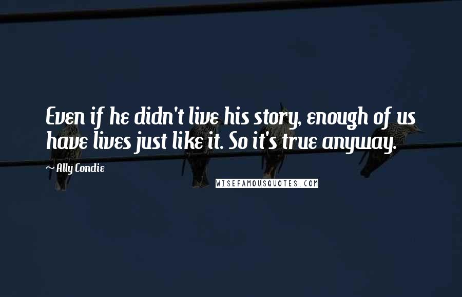 Ally Condie quotes: Even if he didn't live his story, enough of us have lives just like it. So it's true anyway.