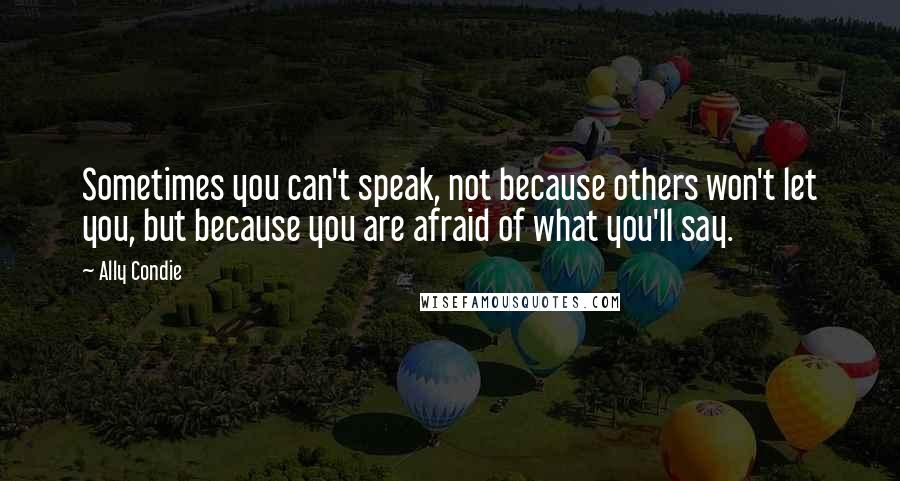 Ally Condie quotes: Sometimes you can't speak, not because others won't let you, but because you are afraid of what you'll say.