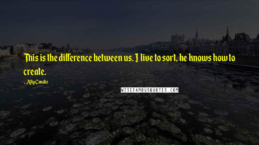 Ally Condie quotes: This is the difference between us. I live to sort, he knows how to create.