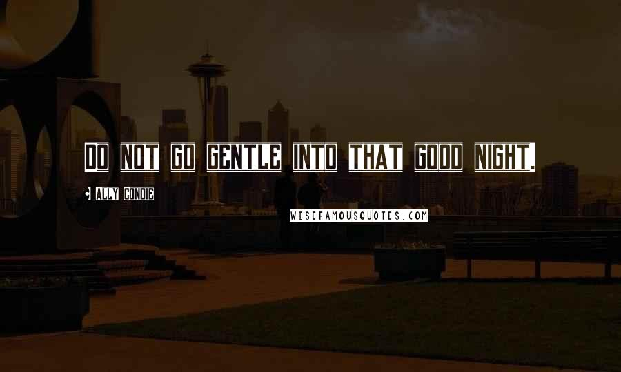 Ally Condie quotes: Do not go gentle into that good night.
