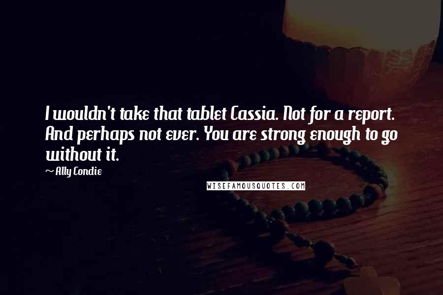 Ally Condie quotes: I wouldn't take that tablet Cassia. Not for a report. And perhaps not ever. You are strong enough to go without it.