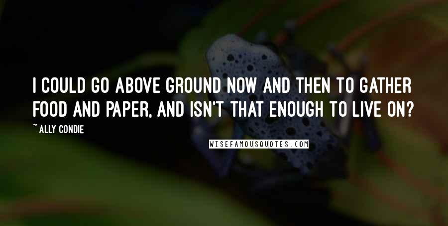 Ally Condie quotes: I could go above ground now and then to gather food and paper, and isn't that enough to live on?