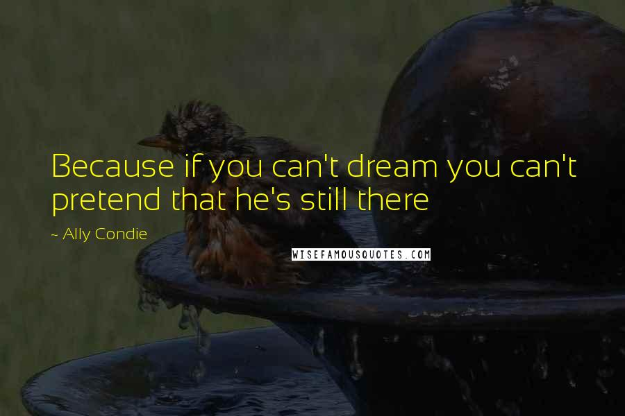 Ally Condie quotes: Because if you can't dream you can't pretend that he's still there