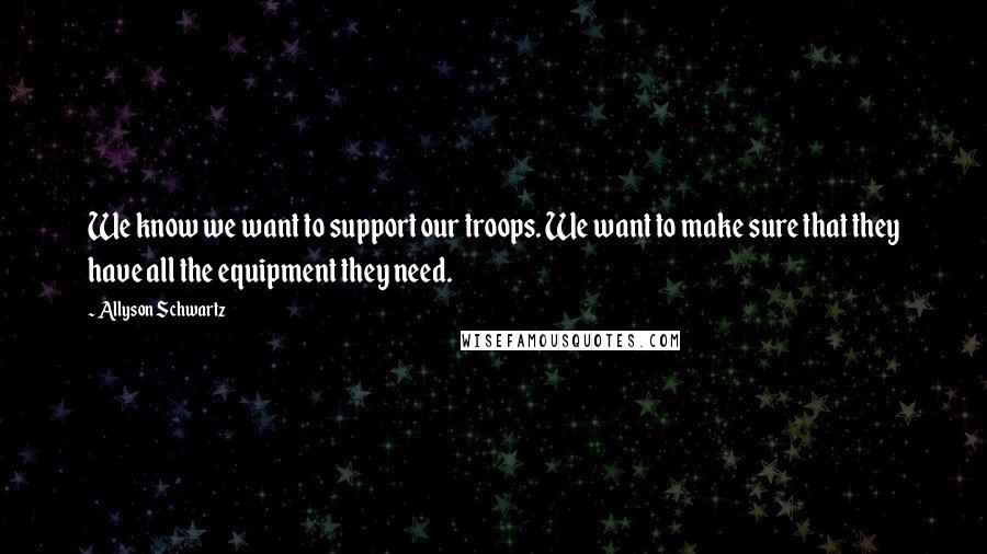 Allyson Schwartz quotes: We know we want to support our troops. We want to make sure that they have all the equipment they need.