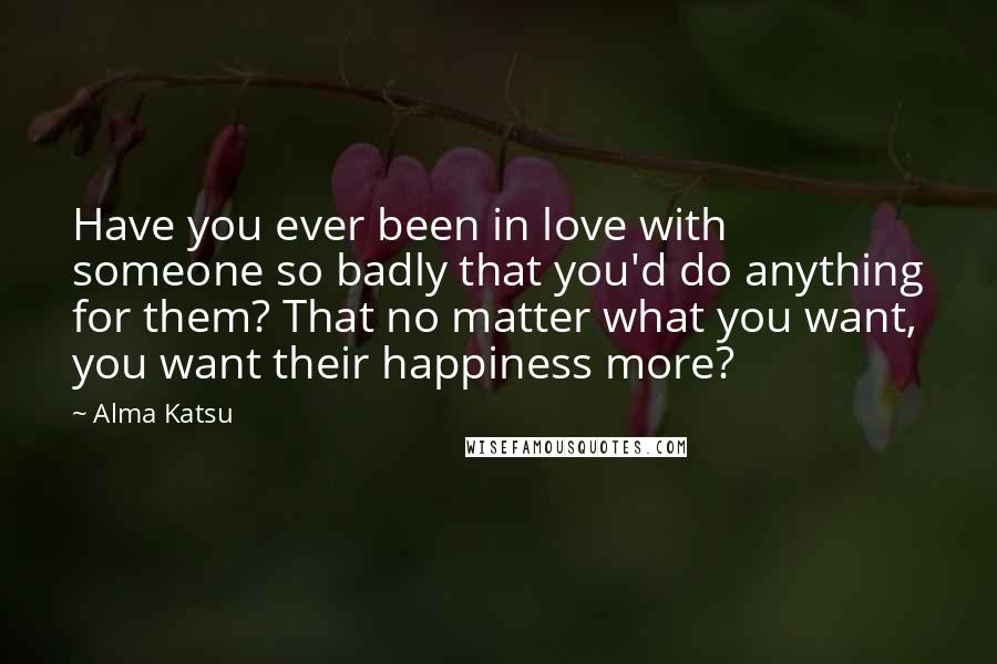 Alma Katsu quotes: Have you ever been in love with someone so badly that you'd do anything for them? That no matter what you want, you want their happiness more?