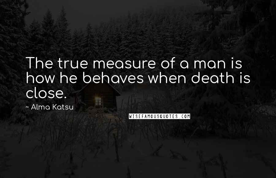 Alma Katsu quotes: The true measure of a man is how he behaves when death is close.