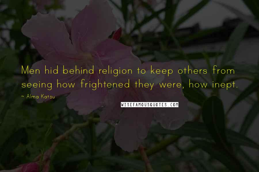 Alma Katsu quotes: Men hid behind religion to keep others from seeing how frightened they were, how inept.