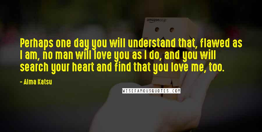 Alma Katsu quotes: Perhaps one day you will understand that, flawed as I am, no man will love you as I do, and you will search your heart and find that you love