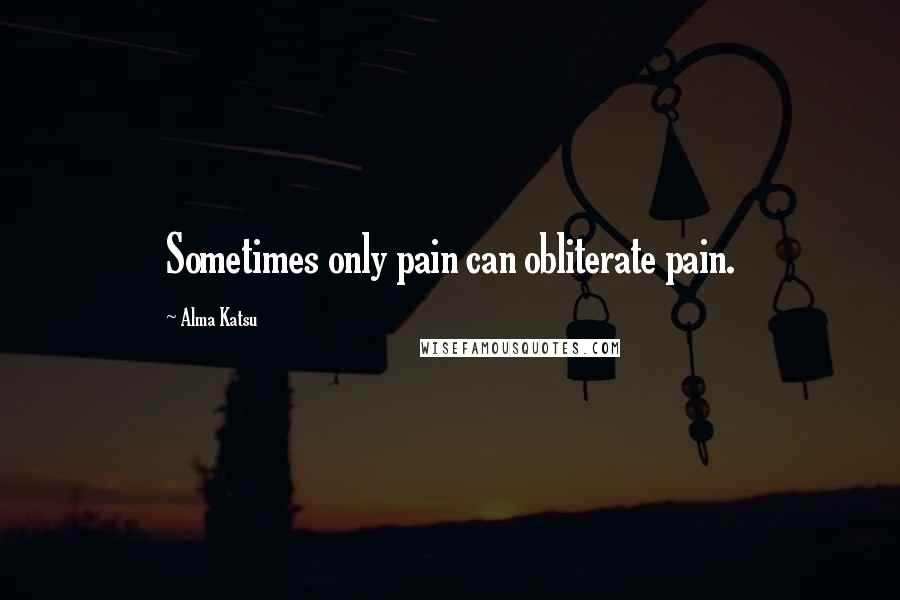 Alma Katsu quotes: Sometimes only pain can obliterate pain.