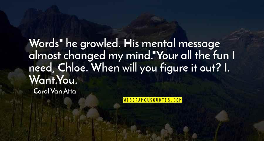 """Almost Love You Quotes By Carol Van Atta: Words"""" he growled. His mental message almost changed"""