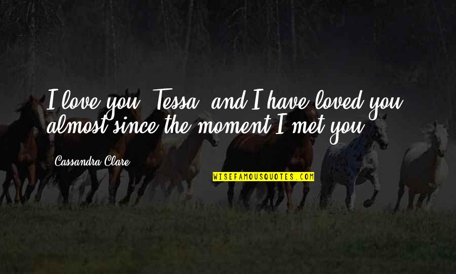 Almost Love You Quotes By Cassandra Clare: I love you, Tessa, and I have loved