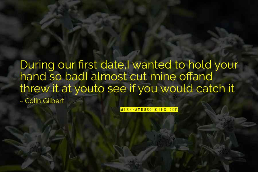 Almost Love You Quotes By Colin Gilbert: During our first date,I wanted to hold your