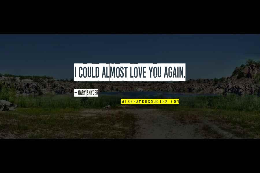Almost Love You Quotes By Gary Snyder: I could almost love you again.