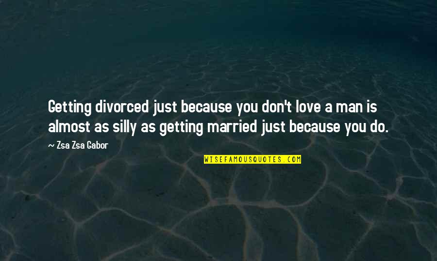 Almost Love You Quotes By Zsa Zsa Gabor: Getting divorced just because you don't love a
