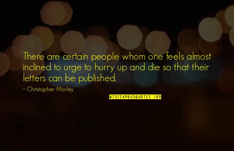 Almost Quotes By Christopher Morley: There are certain people whom one feels almost
