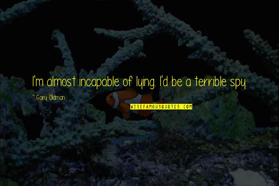 Almost Quotes By Gary Oldman: I'm almost incapable of lying. I'd be a