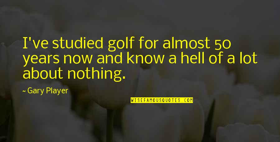 Almost Quotes By Gary Player: I've studied golf for almost 50 years now