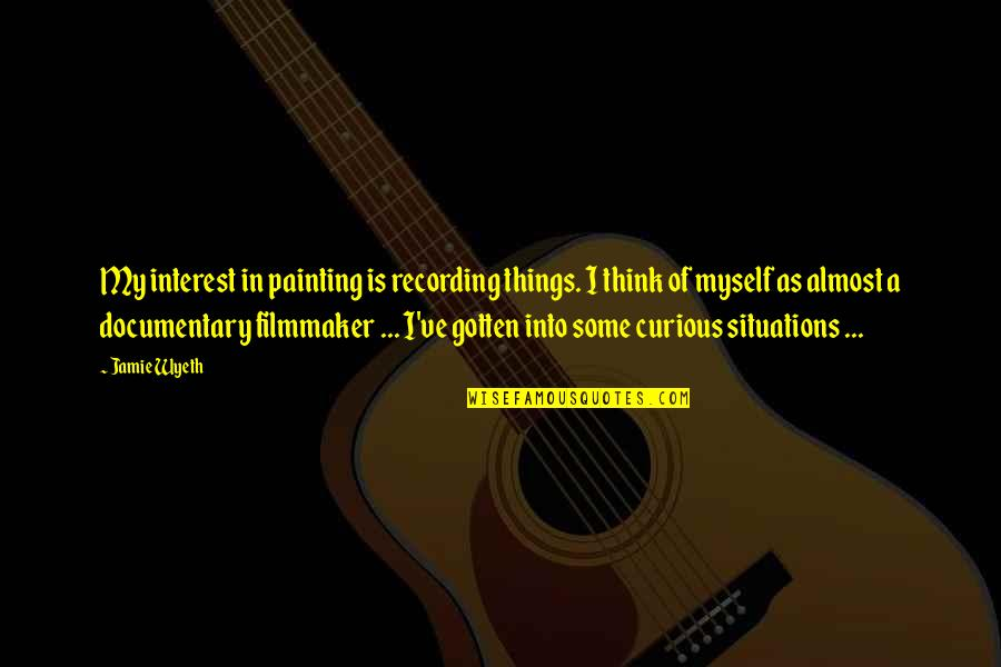 Almost Quotes By Jamie Wyeth: My interest in painting is recording things. I