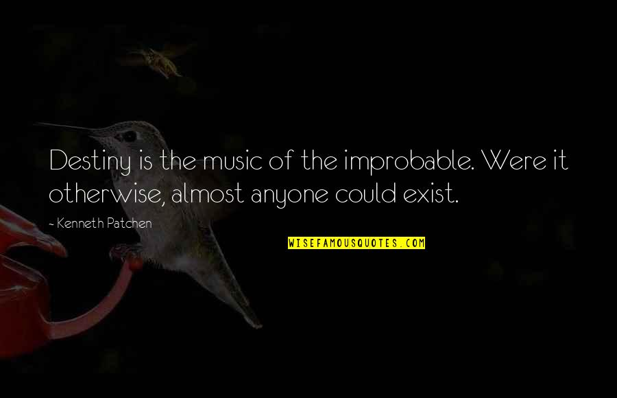 Almost Quotes By Kenneth Patchen: Destiny is the music of the improbable. Were