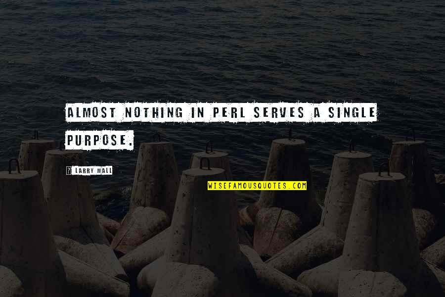 Almost Quotes By Larry Wall: Almost nothing in Perl serves a single purpose.
