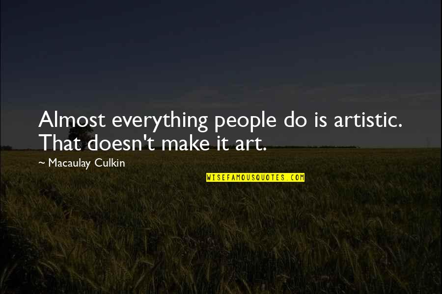 Almost Quotes By Macaulay Culkin: Almost everything people do is artistic. That doesn't
