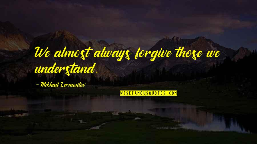 Almost Quotes By Mikhail Lermontov: We almost always forgive those we understand.