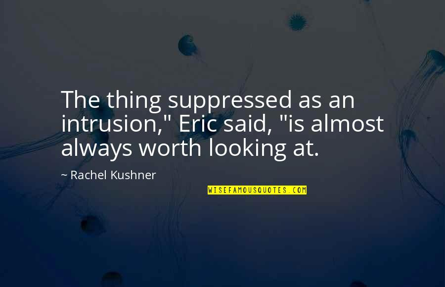 """Almost Quotes By Rachel Kushner: The thing suppressed as an intrusion,"""" Eric said,"""