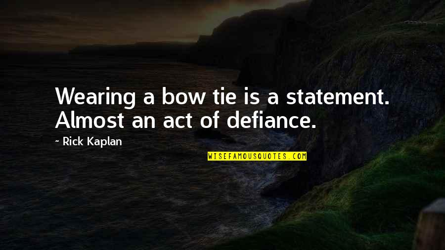 Almost Quotes By Rick Kaplan: Wearing a bow tie is a statement. Almost