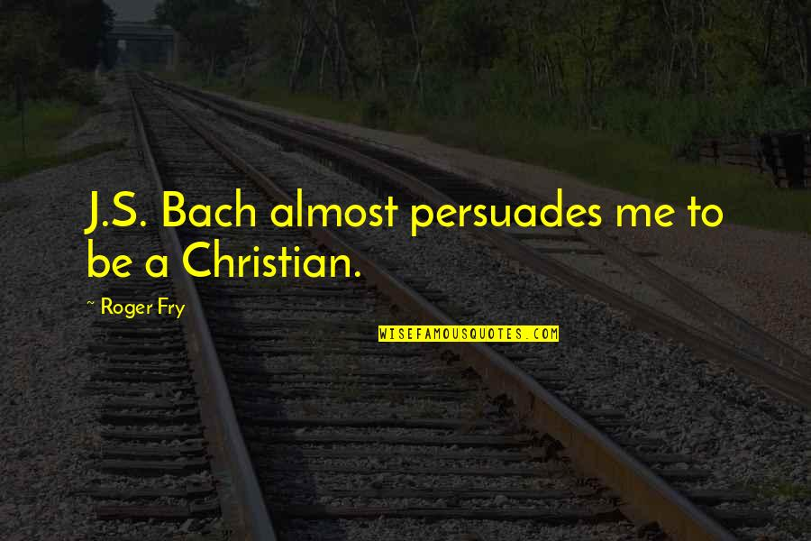 Almost Quotes By Roger Fry: J.S. Bach almost persuades me to be a