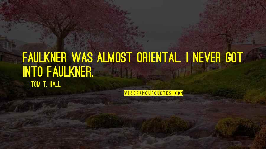 Almost Quotes By Tom T. Hall: Faulkner was almost oriental. I never got into