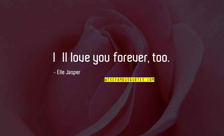 Almost Royal Quotes By Elle Jasper: I'll love you forever, too.