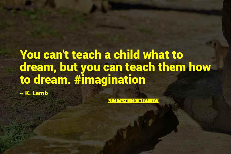 Aloe Vera Quotes By K. Lamb: You can't teach a child what to dream,