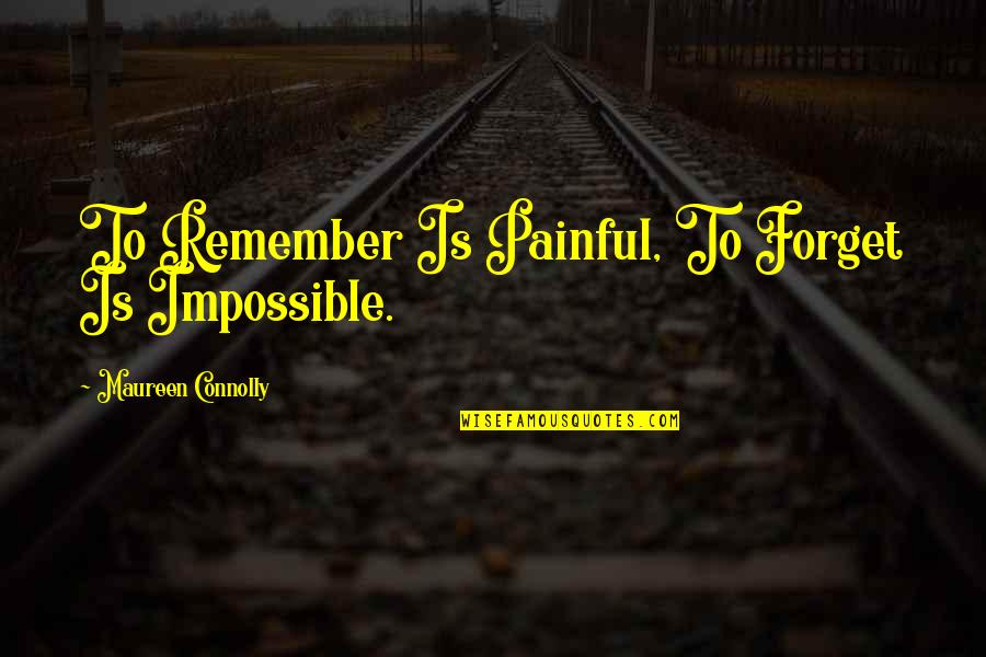 Aloe Vera Quotes By Maureen Connolly: To Remember Is Painful, To Forget Is Impossible.