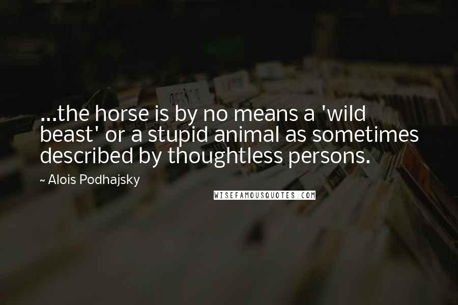 Alois Podhajsky quotes: ...the horse is by no means a 'wild beast' or a stupid animal as sometimes described by thoughtless persons.