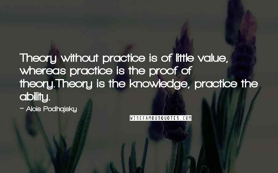 Alois Podhajsky quotes: Theory without practice is of little value, whereas practice is the proof of theory.Theory is the knowledge, practice the ability.