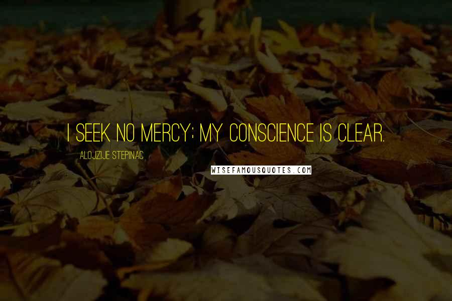 Alojzije Stepinac quotes: I seek no mercy; my conscience is clear.