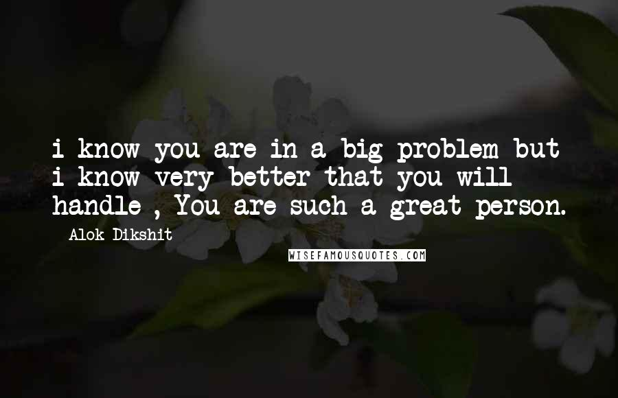 Alok Dikshit quotes: i know you are in a big problem but i know very better that you will handle , You are such a great person.