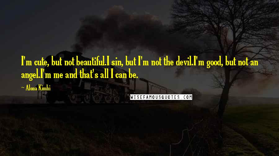 Alona Kimhi quotes: I'm cute, but not beautiful.I sin, but I'm not the devil.I'm good, but not an angel.I'm me and that's all I can be.