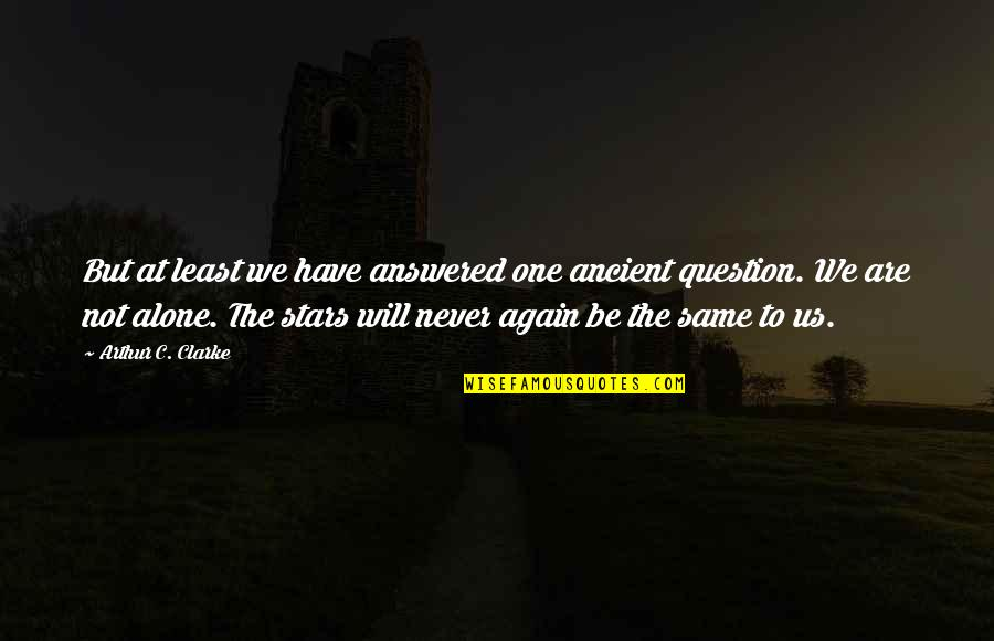 Alone Again Quotes By Arthur C. Clarke: But at least we have answered one ancient