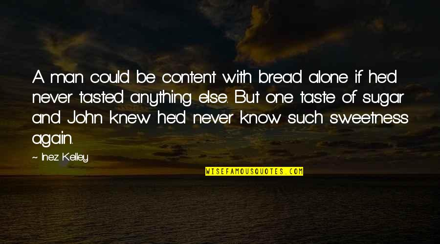 Alone Again Quotes By Inez Kelley: A man could be content with bread alone