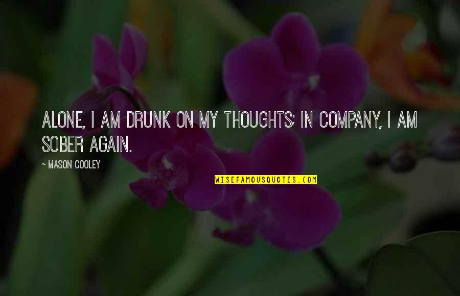 Alone Again Quotes By Mason Cooley: Alone, I am drunk on my thoughts; in